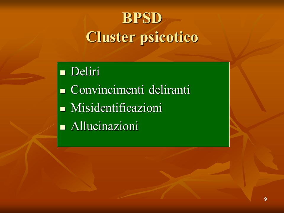 9 BPSD Cluster psicotico Deliri Deliri Convincimenti deliranti Convincimenti deliranti Misidentificazioni Misidentificazioni Allucinazioni Allucinazio