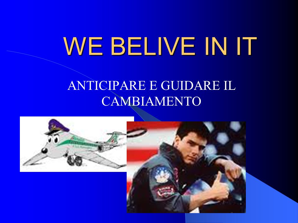 WE BELIVE IN IT ANTICIPARE E GUIDARE IL CAMBIAMENTO