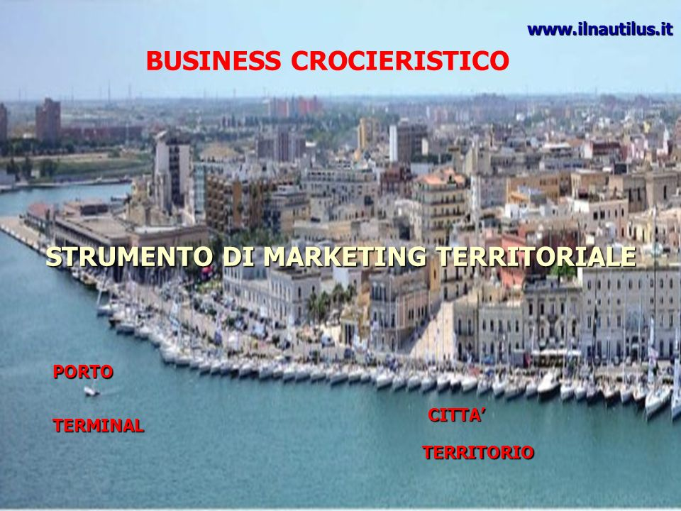 BUSINESS CROCIERISTICO STRUMENTO DI MARKETING TERRITORIALE PORTO TERMINAL CITTA TERRITORIO www.ilnautilus.it