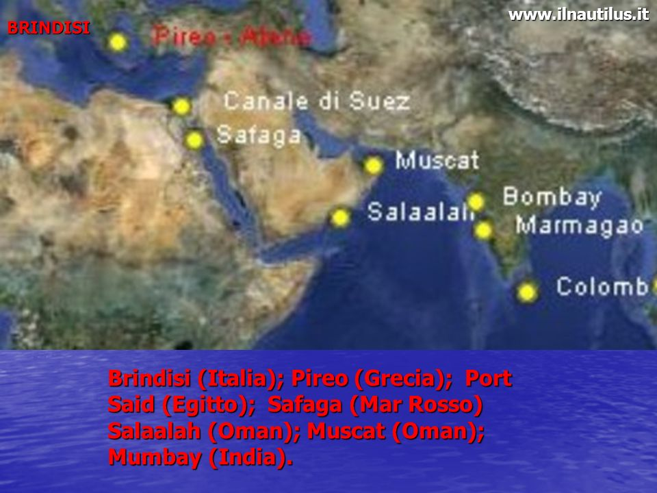 BRINDISI Brindisi (Italia); Pireo (Grecia); Port Said (Egitto); Safaga (Mar Rosso) Salaalah (Oman); Muscat (Oman); Mumbay (India). www.ilnautilus.it