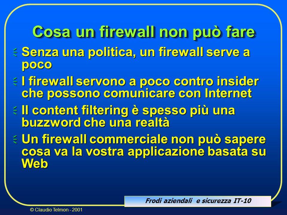 Frodi aziendali e sicurezza IT-10 © Claudio Telmon - 2001 Cosa un firewall non può fare Senza una politica, un firewall serve a poco Senza una politic