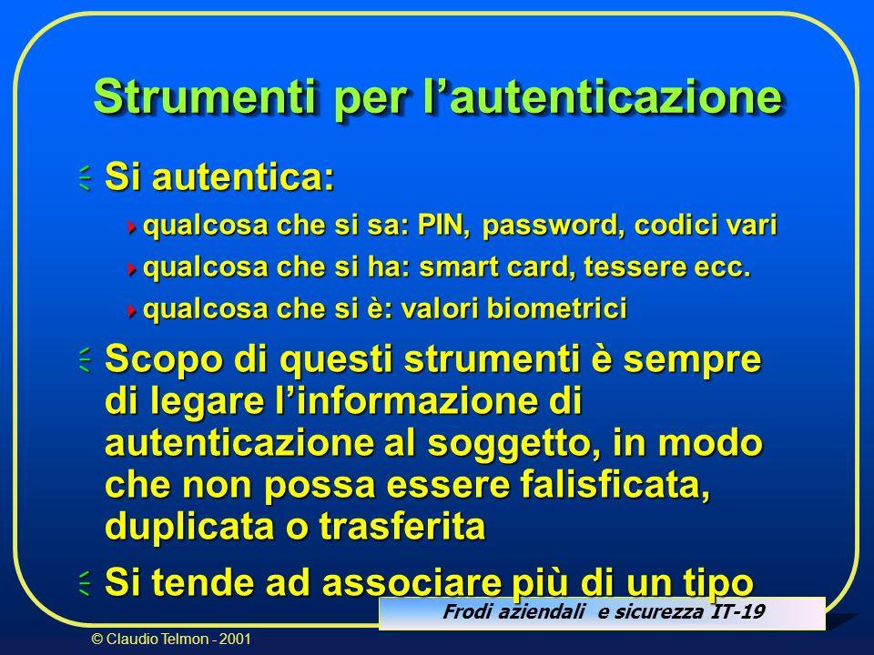 Frodi aziendali e sicurezza IT-19 © Claudio Telmon - 2001 Strumenti per lautenticazione Si autentica: Si autentica: qualcosa che si sa: PIN, password,
