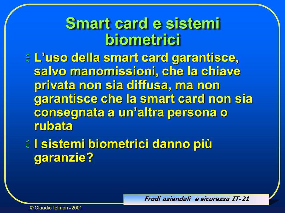 Frodi aziendali e sicurezza IT-21 © Claudio Telmon - 2001 Smart card e sistemi biometrici Luso della smart card garantisce, salvo manomissioni, che la