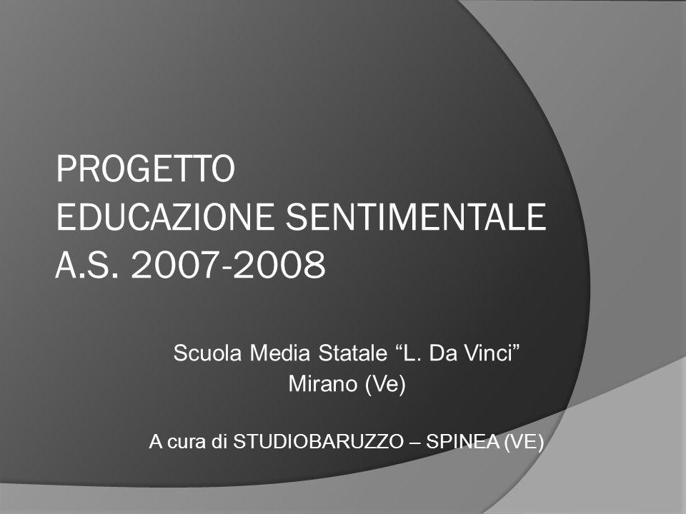 PROGETTO EDUCAZIONE SENTIMENTALE A.S. 2007-2008 Scuola Media Statale L. Da Vinci Mirano (Ve) A cura di STUDIOBARUZZO – SPINEA (VE)