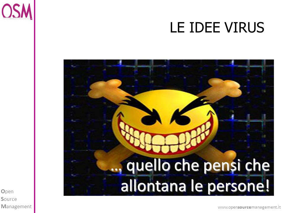 O pen S ource M anagement www.opensourcemanagement.it LE IDEE VIRUS … quello che pensi che allontana le persone!