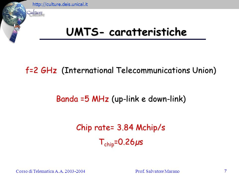 http://culture.deis.unical.it Corso di Telematica A.A. 2003-2004Prof. Salvatore Marano 7 UMTS- caratteristiche f=2 GHz (International Telecommunicatio