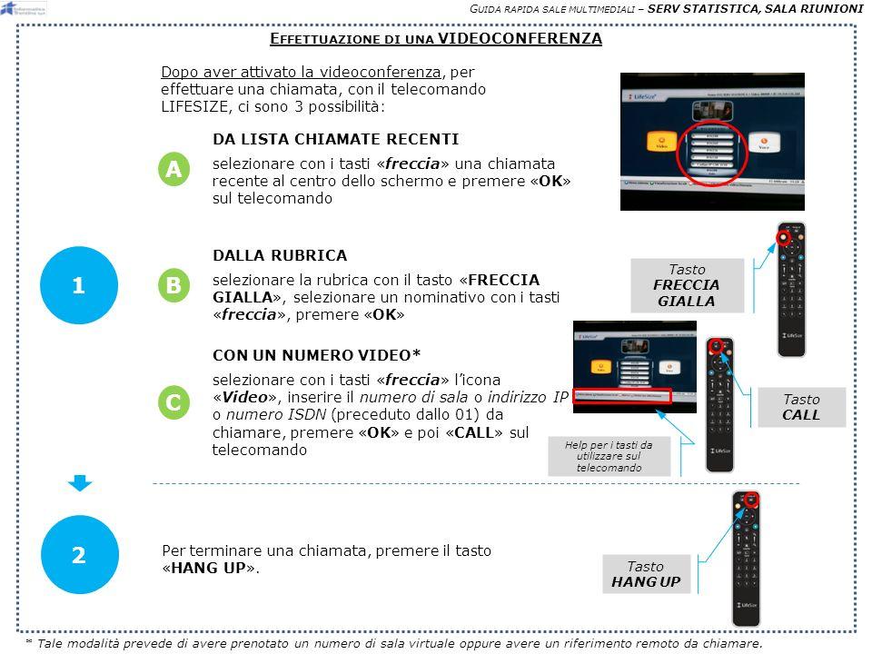 G UIDA RAPIDA SALE MULTIMEDIALI – SERV STATISTICA, SALA RIUNIONI E FFETTUAZIONE DI UNA VIDEOCONFERENZA Dopo aver attivato la videoconferenza, per effettuare una chiamata, con il telecomando LIFESIZE, ci sono 3 possibilità: 1 DALLA RUBRICA selezionare la rubrica con il tasto «FRECCIA GIALLA», selezionare un nominativo con i tasti «freccia», premere «OK» DA LISTA CHIAMATE RECENTI selezionare con i tasti «freccia» una chiamata recente al centro dello schermo e premere «OK» sul telecomando A B CON UN NUMERO VIDEO* selezionare con i tasti «freccia» licona «Video», inserire il numero di sala o indirizzo IP o numero ISDN (preceduto dallo 01) da chiamare, premere «OK» e poi «CALL» sul telecomando C Tasto FRECCIA GIALLA Tasto CALL 2 * Tale modalità prevede di avere prenotato un numero di sala virtuale oppure avere un riferimento remoto da chiamare.