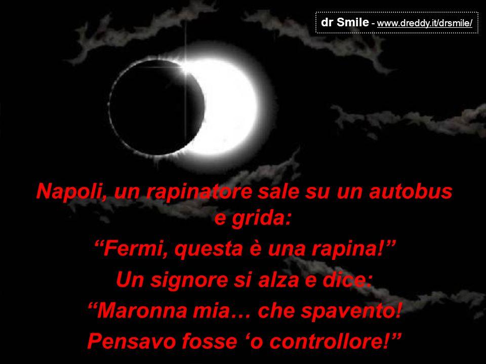 dr Smile - www.dreddy.it/drsmile/ Napoli, un rapinatore sale su un autobus e grida: Fermi, questa è una rapina! Un signore si alza e dice: Maronna mia