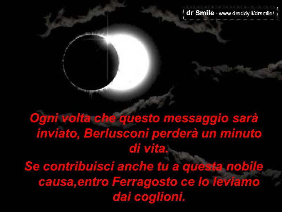 dr Smile - www.dreddy.it/drsmile/ Ogni volta che questo messaggio sarà inviato, Berlusconi perderà un minuto di vita. Se contribuisci anche tu a quest