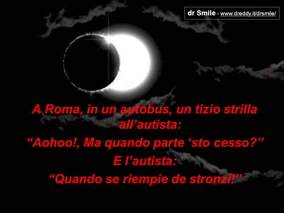 dr Smile - www.dreddy.it/drsmile/ A Roma, in un autobus, un tizio strilla allautista: Aohoo!, Ma quando parte sto cesso? E lautista: Quando se riempie