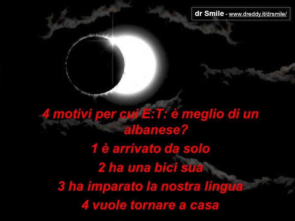 dr Smile - www.dreddy.it/drsmile/ 4 motivi per cui E:T: è meglio di un albanese? 1 è arrivato da solo 2 ha una bici sua 3 ha imparato la nostra lingua