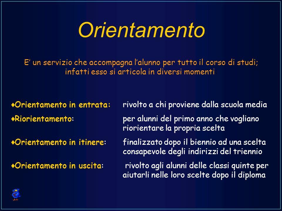 Orientamento E un servizio che accompagna lalunno per tutto il corso di studi; infatti esso si articola in diversi momenti: Orientamento in entrata: r