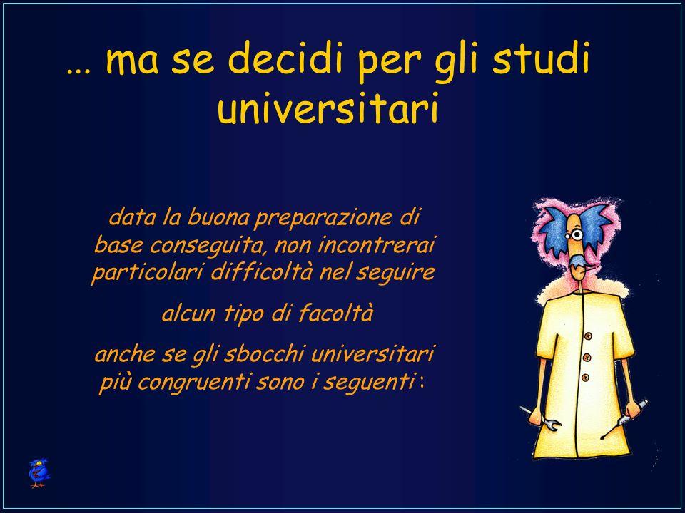 … ma se decidi per gli studi universitari data la buona preparazione di base conseguita, non incontrerai particolari difficoltà nel seguire alcun tipo