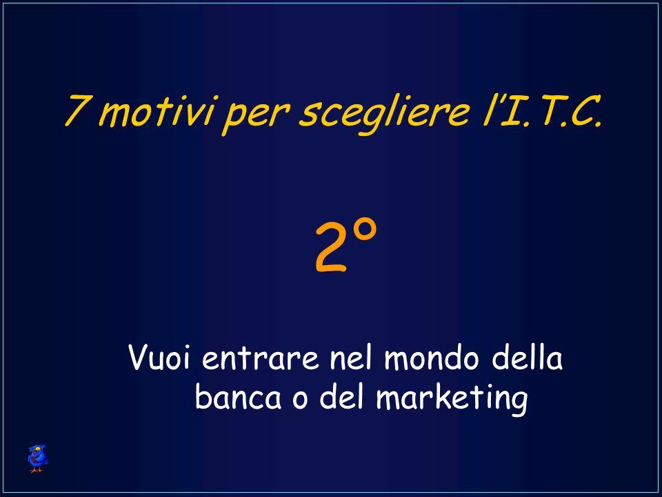 7 motivi per scegliere lI.T.C. Vuoi entrare nel mondo della banca o del marketing 2°