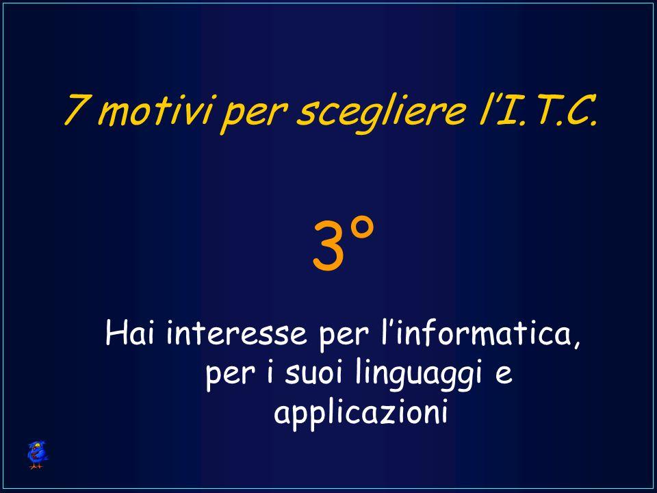 7 motivi per scegliere lI.T.C. Hai interesse per linformatica, per i suoi linguaggi e applicazioni 3°