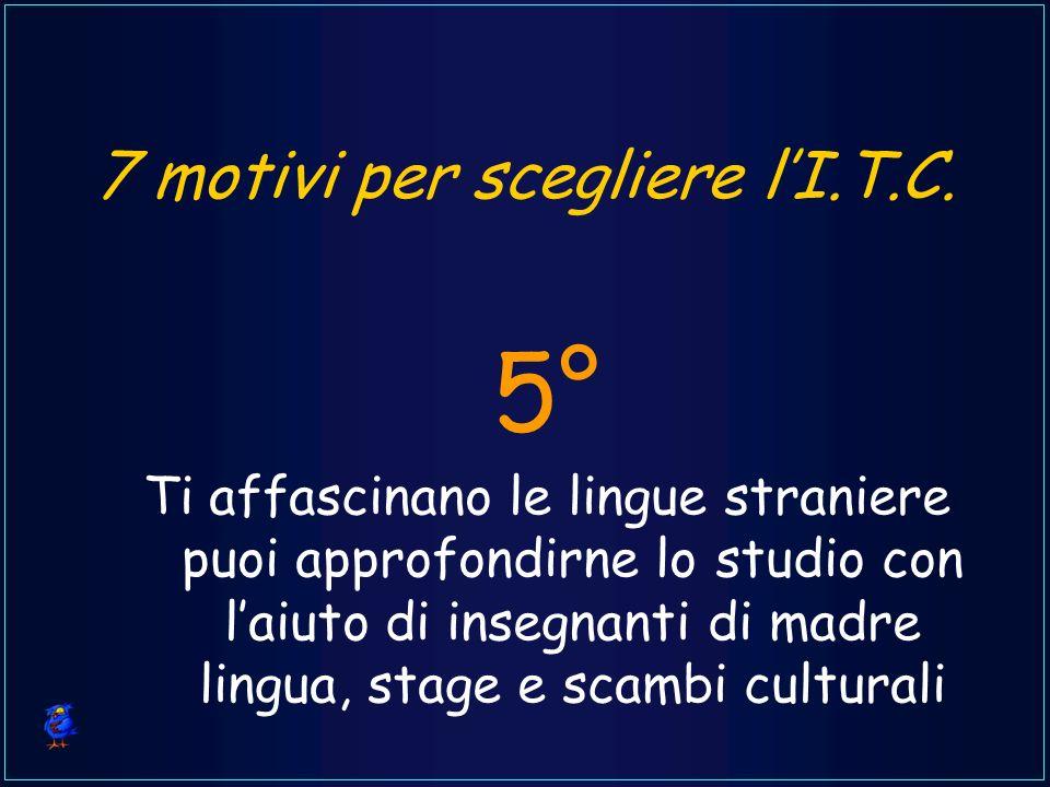 7 motivi per scegliere lI.T.C. Ti affascinano le lingue straniere puoi approfondirne lo studio con laiuto di insegnanti di madre lingua, stage e scamb