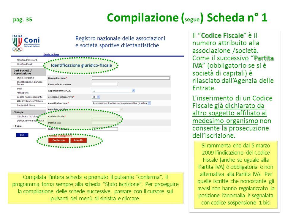 pag. 35 Compilazione ( segue ) Scheda n° 1 Codice Fiscale Partita IVA Il Codice Fiscale è il numero attribuito alla associazione /società. Come il suc
