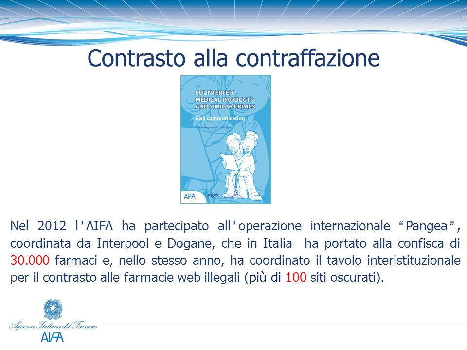 Contrasto alla contraffazione Nel 2012 lAIFA ha partecipato alloperazione internazionale Pangea, coordinata da Interpool e Dogane, che in Italia ha po