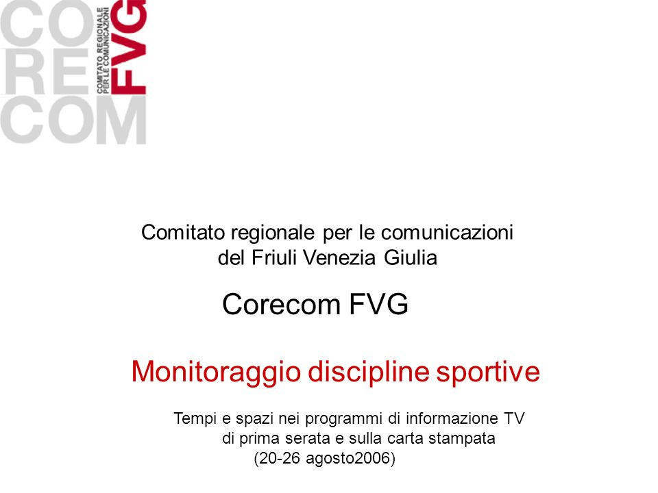 Comitato regionale per le comunicazioni del Friuli Venezia Giulia Corecom FVG Monitoraggio discipline sportive Tempi e spazi nei programmi di informazione TV di prima serata e sulla carta stampata (20-26 agosto2006)