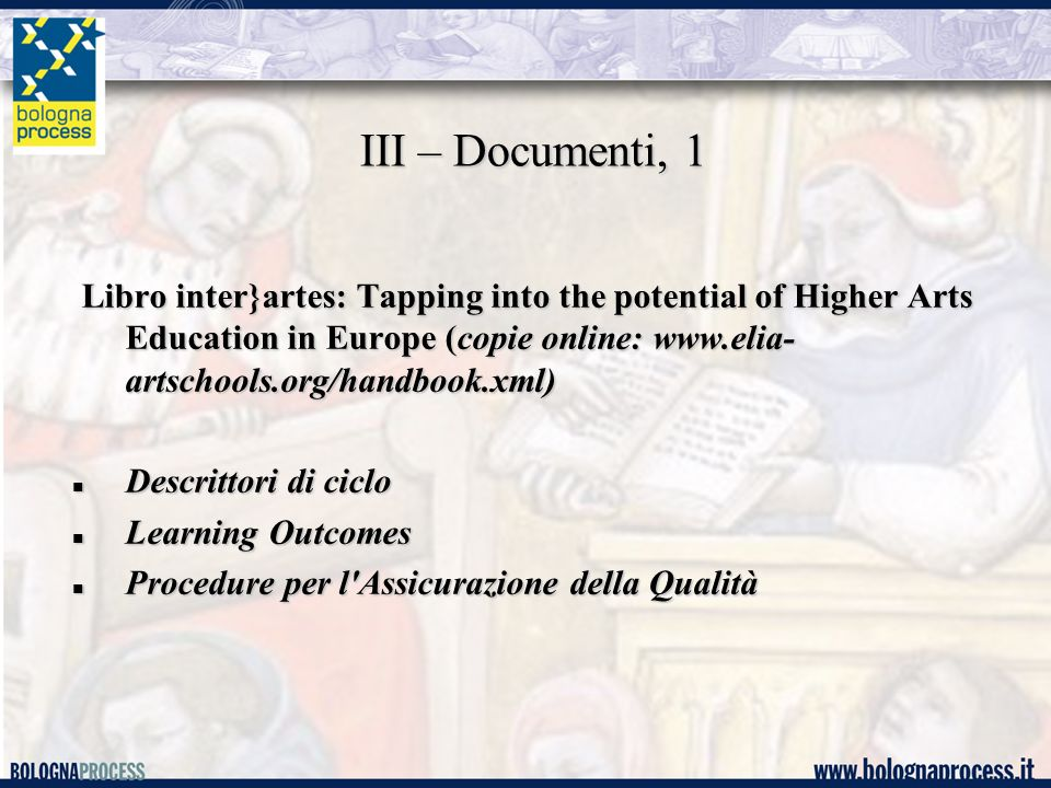 III – Documenti, 1 Libro inter}artes: Tapping into the potential of Higher Arts Education in Europe (copie online: www.elia- artschools.org/handbook.xml) Libro inter}artes: Tapping into the potential of Higher Arts Education in Europe (copie online: www.elia- artschools.org/handbook.xml) Descrittori di ciclo Descrittori di ciclo Learning Outcomes Learning Outcomes Procedure per l Assicurazione della Qualità Procedure per l Assicurazione della Qualità