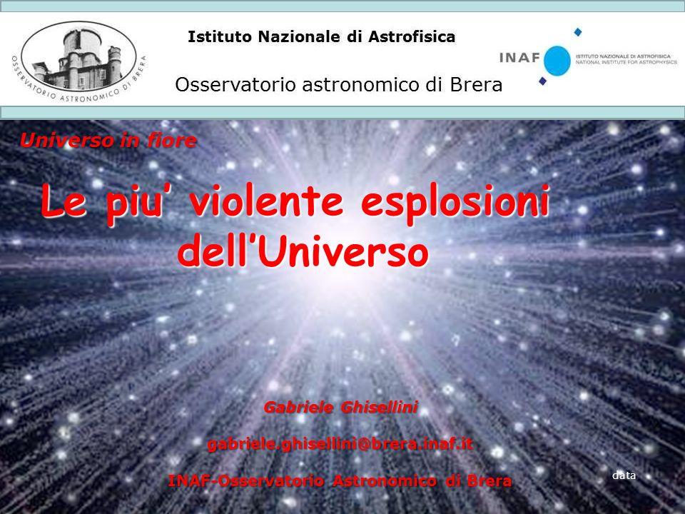 Istituto Nazionale di Astrofisica Osservatorio astronomico di Brera Universo in fiore data Le piu violente esplosioni dellUniverso Gabriele Ghisellini