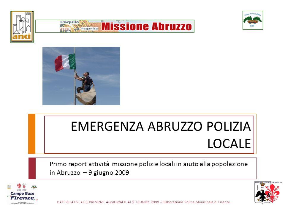 DATI RELATIVI ALLE PRESENZE AGGIORNATI AL 9 GIUGNO 2009 – Elaborazione Polizia Municipale di Firenze EMERGENZA ABRUZZO POLIZIA LOCALE Primo report attività missione polizie locali in aiuto alla popolazione in Abruzzo – 9 giugno 2009