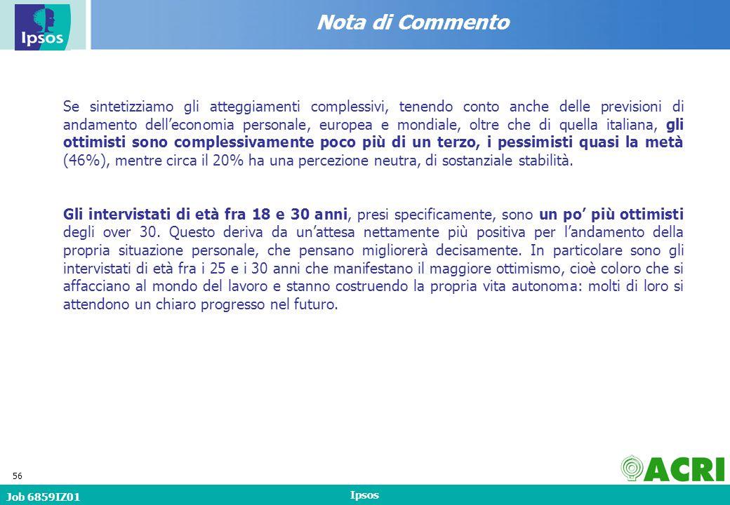 Job 6859IZ01 Ipsos 56 Nota di Commento Se sintetizziamo gli atteggiamenti complessivi, tenendo conto anche delle previsioni di andamento delleconomia personale, europea e mondiale, oltre che di quella italiana, gli ottimisti sono complessivamente poco più di un terzo, i pessimisti quasi la metà (46%), mentre circa il 20% ha una percezione neutra, di sostanziale stabilità.