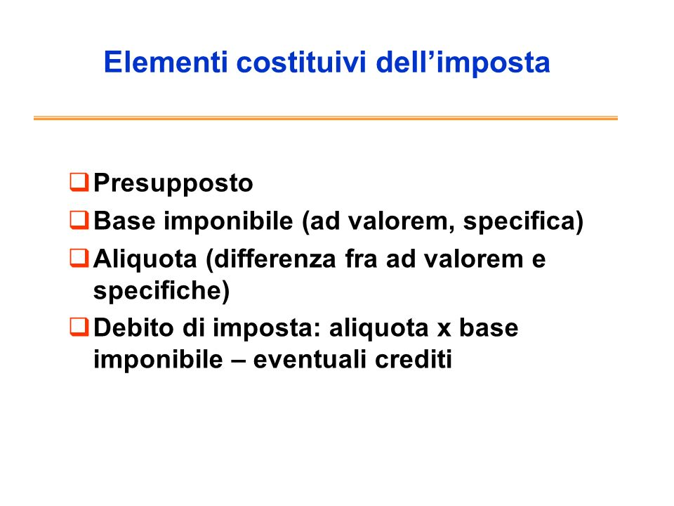 Elementi costituivi dellimposta Presupposto Base imponibile (ad valorem, specifica) Aliquota (differenza fra ad valorem e specifiche) Debito di impost