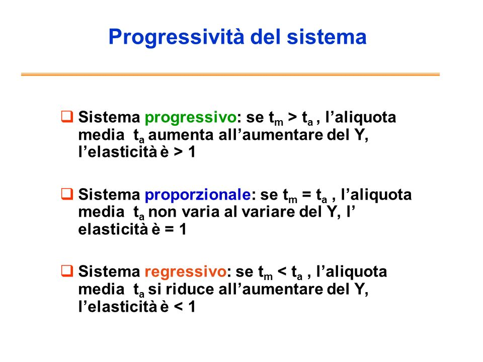 Tipi di progressività Continua Per classi (problema di reranking) Per scaglioni (es.Irpef) Per detrazione e/o deduzione: Deduzione: T= t(Y-d) Detrazione: T =tY-c Sono equivalenti se: td=c, ma solo se il sistema è in origine proporzionale.