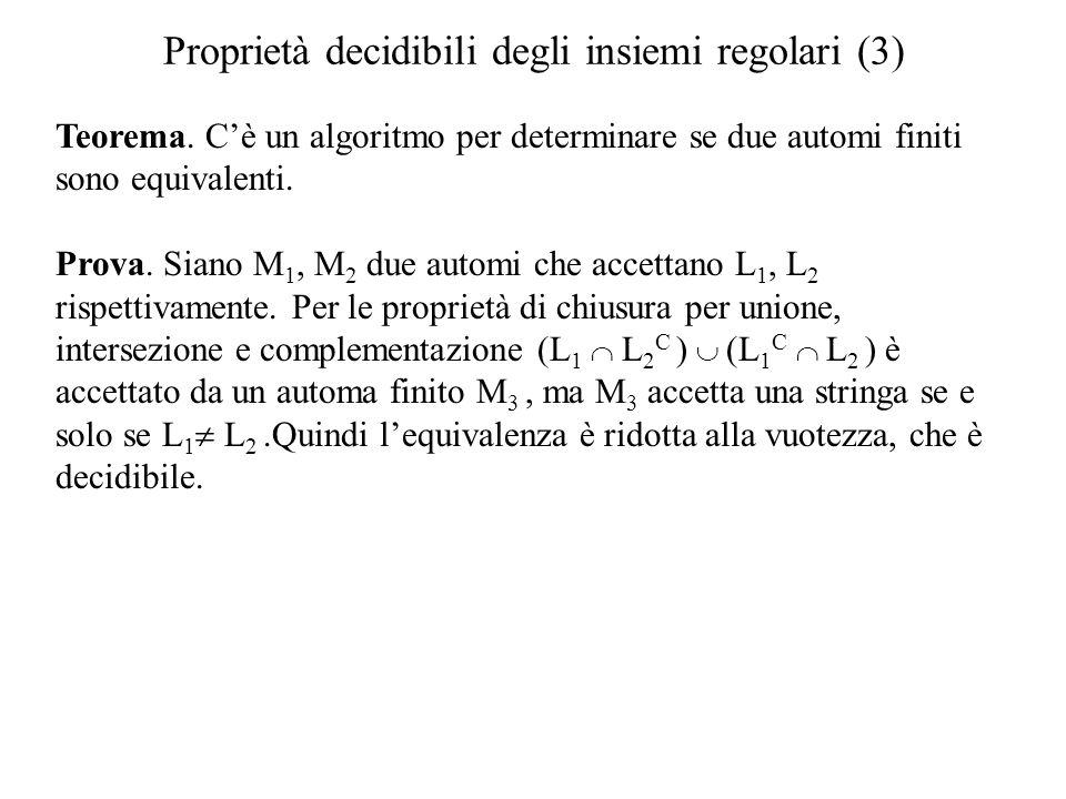 Proprietà decidibili degli insiemi regolari (3) Teorema. Cè un algoritmo per determinare se due automi finiti sono equivalenti. Prova. Siano M 1, M 2