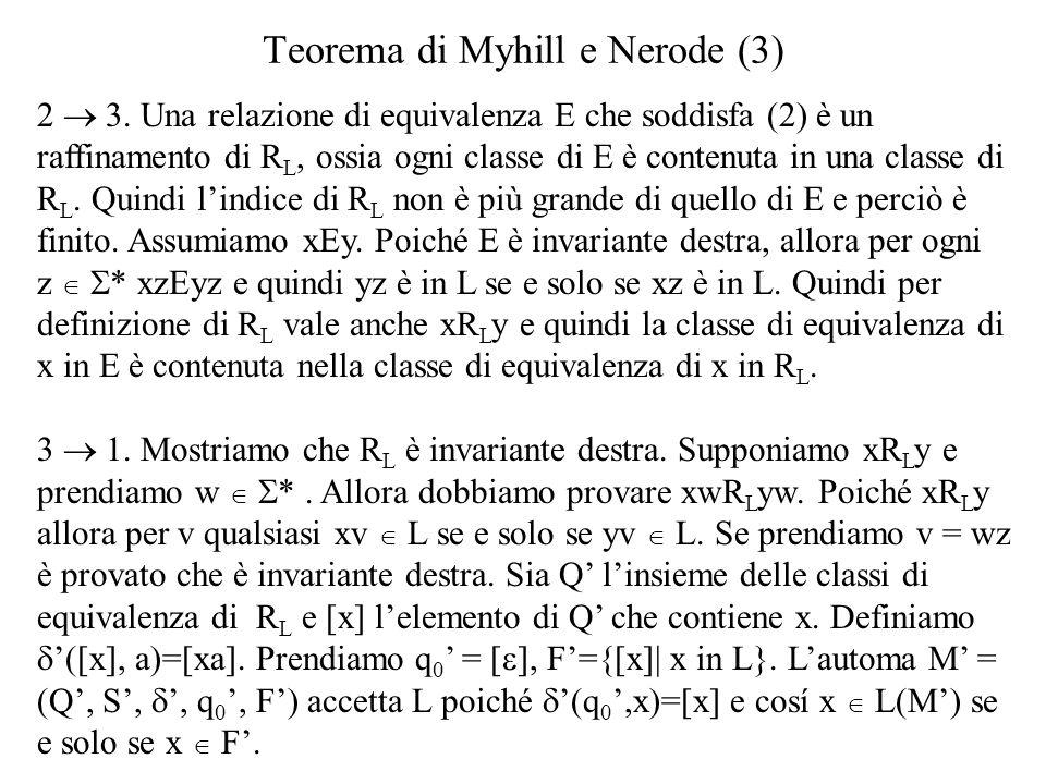 Teorema di Myhill e Nerode (3) 2 3. Una relazione di equivalenza E che soddisfa (2) è un raffinamento di R L, ossia ogni classe di E è contenuta in un