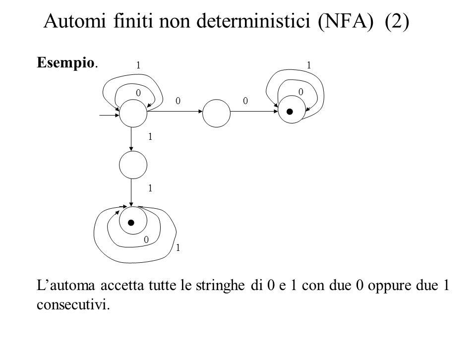 Automi finiti non deterministici (NFA) (2) Esempio. Lautoma accetta tutte le stringhe di 0 e 1 con due 0 oppure due 1 consecutivi. 0 1 1 0 1 11 0 0 0.