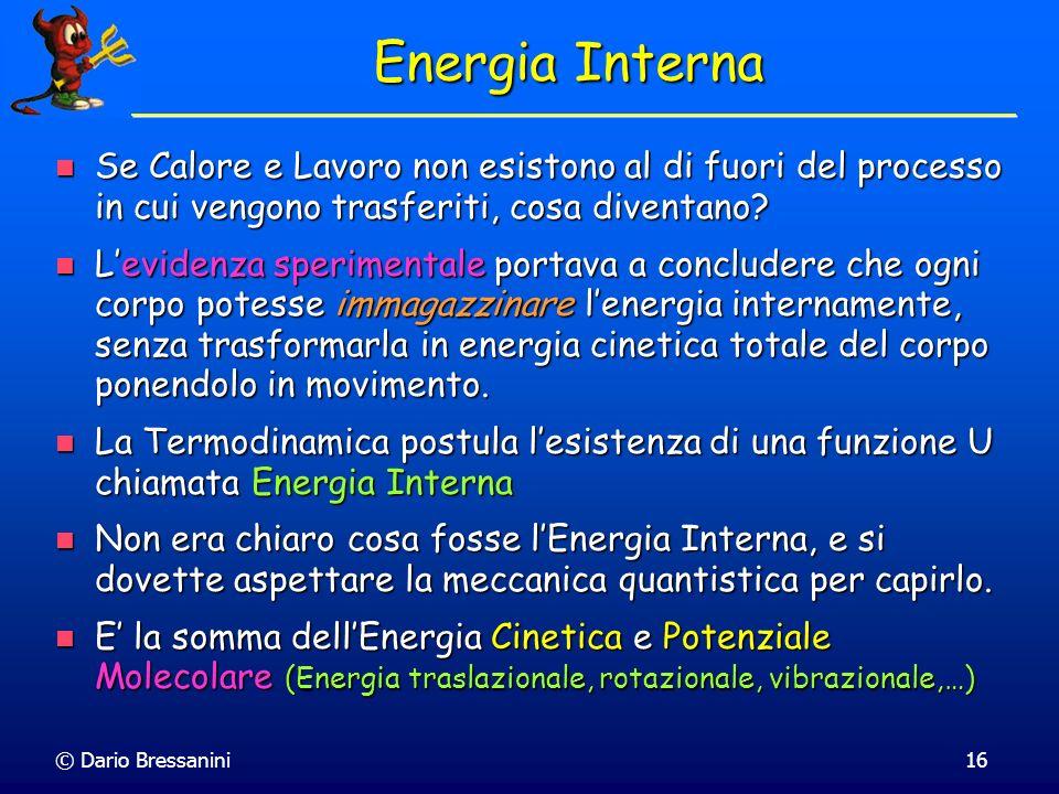 © Dario Bressanini16 Energia Interna Se Calore e Lavoro non esistono al di fuori del processo in cui vengono trasferiti, cosa diventano? Se Calore e L