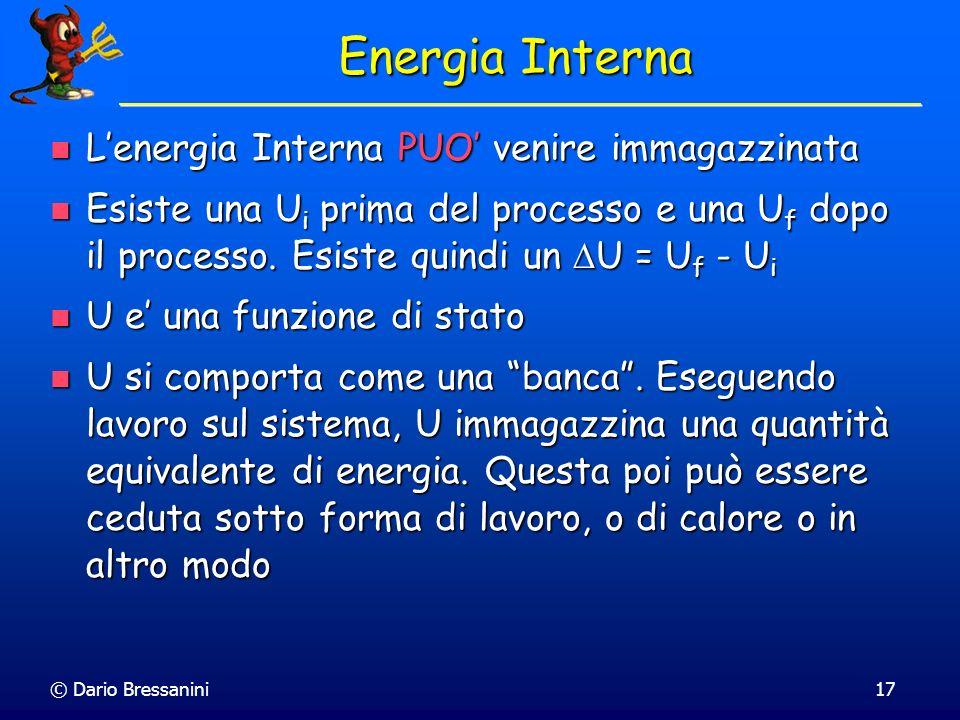 © Dario Bressanini U = q + w U = q + w Prima Legge della Termodinamica Nonostante il Calore e il Lavoro non siano delle funzioni di stato, sperimentalmente si osserva che la loro somma è una variazione di una funzione di stato chiamata Energia Interna Nonostante il Calore e il Lavoro non siano delle funzioni di stato, sperimentalmente si osserva che la loro somma è una variazione di una funzione di stato chiamata Energia Interna