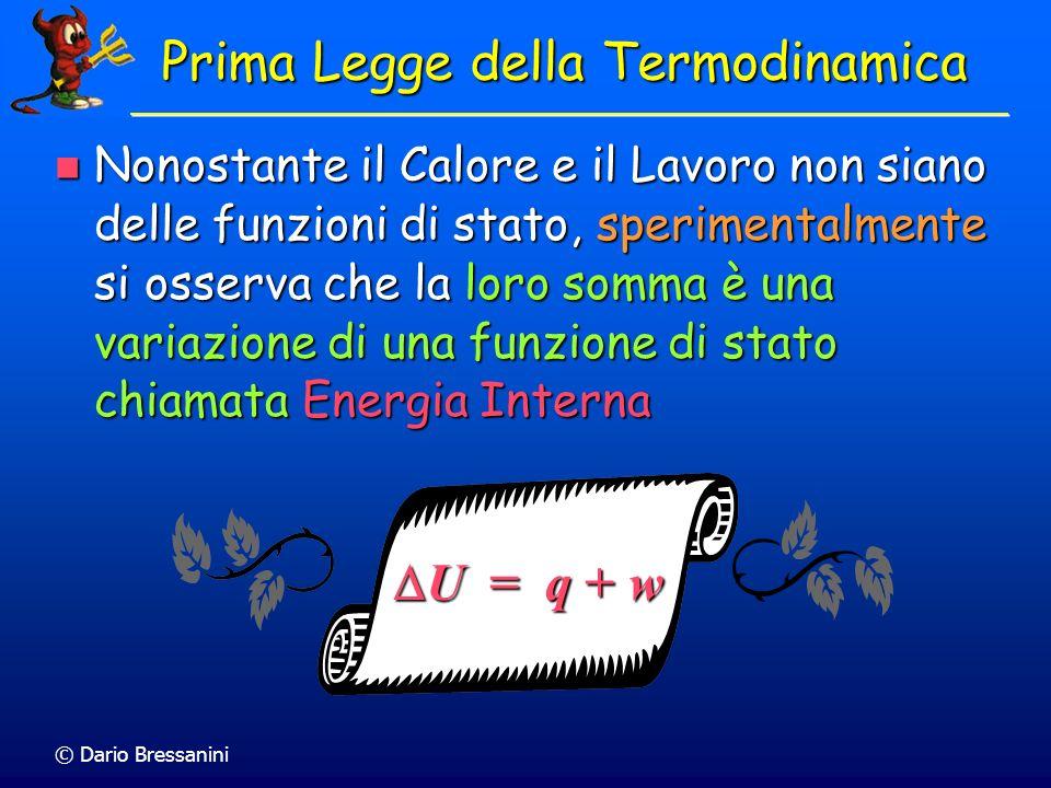 © Dario Bressanini19 Il Primo principio della Termodinamica racchiude più osservazioni sperimentali Il Primo principio della Termodinamica racchiude più osservazioni sperimentali Calore e Lavoro sono equivalenti Calore e Lavoro sono equivalenti Esiste una funzione di stato chiamata U che rappresenta lenergia interna del sistema Esiste una funzione di stato chiamata U che rappresenta lenergia interna del sistema Se il sistema è isolato, q = w = 0, per cui U = 0: lenergia si conserva Se il sistema è isolato, q = w = 0, per cui U = 0: lenergia si conserva Notate che non scriviamo q o w Notate che non scriviamo q o w U = q + w U = q + w