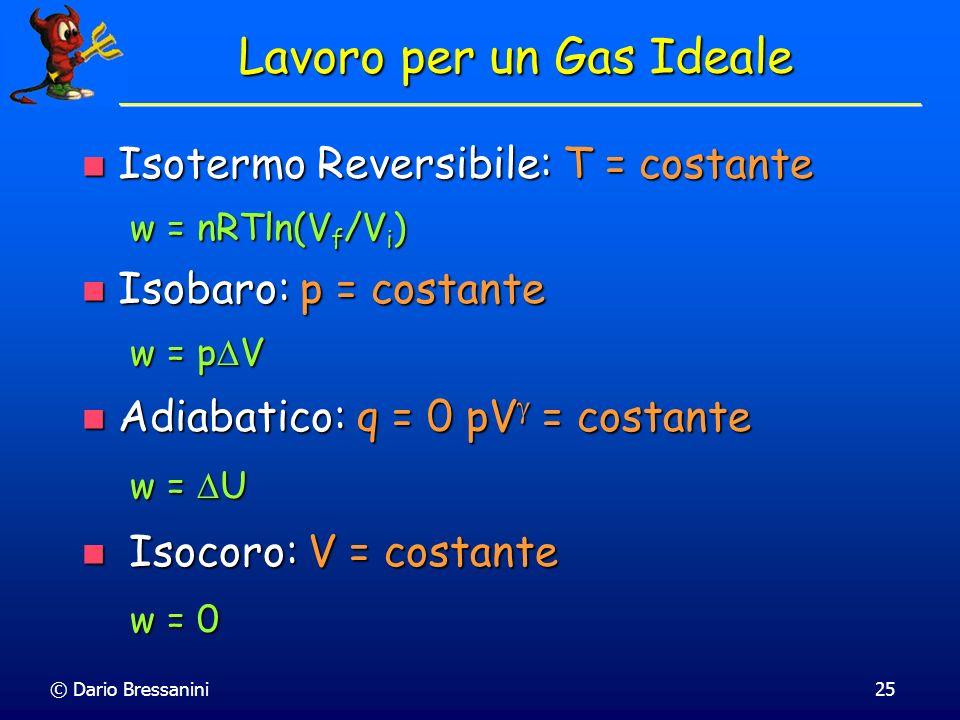 © Dario Bressanini25 Isotermo Reversibile: T = costante Isotermo Reversibile: T = costante w = nRTln(V f /V i ) Isobaro: p = costante Isobaro: p = cos