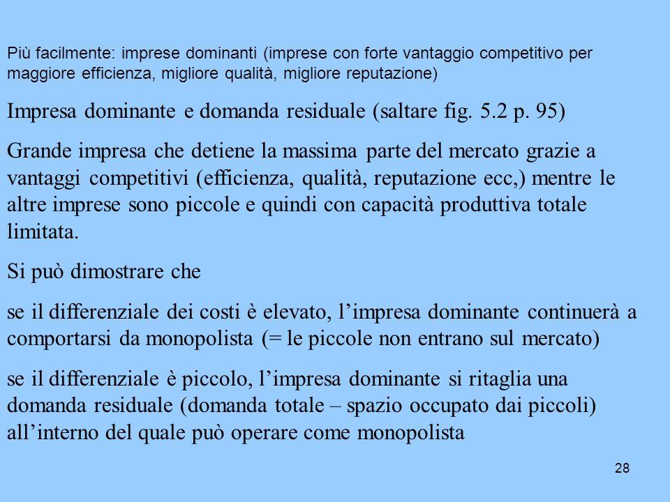 28 Più facilmente: imprese dominanti (imprese con forte vantaggio competitivo per maggiore efficienza, migliore qualità, migliore reputazione) Impresa