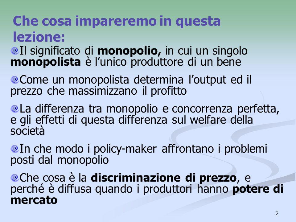 2 Che cosa impareremo in questa lezione: Il significato di monopolio, in cui un singolo monopolista è lunico produttore di un bene Come un monopolista