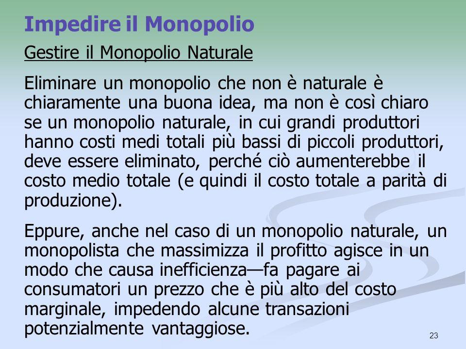 23 Impedire il Monopolio Gestire il Monopolio Naturale Eliminare un monopolio che non è naturale è chiaramente una buona idea, ma non è così chiaro se