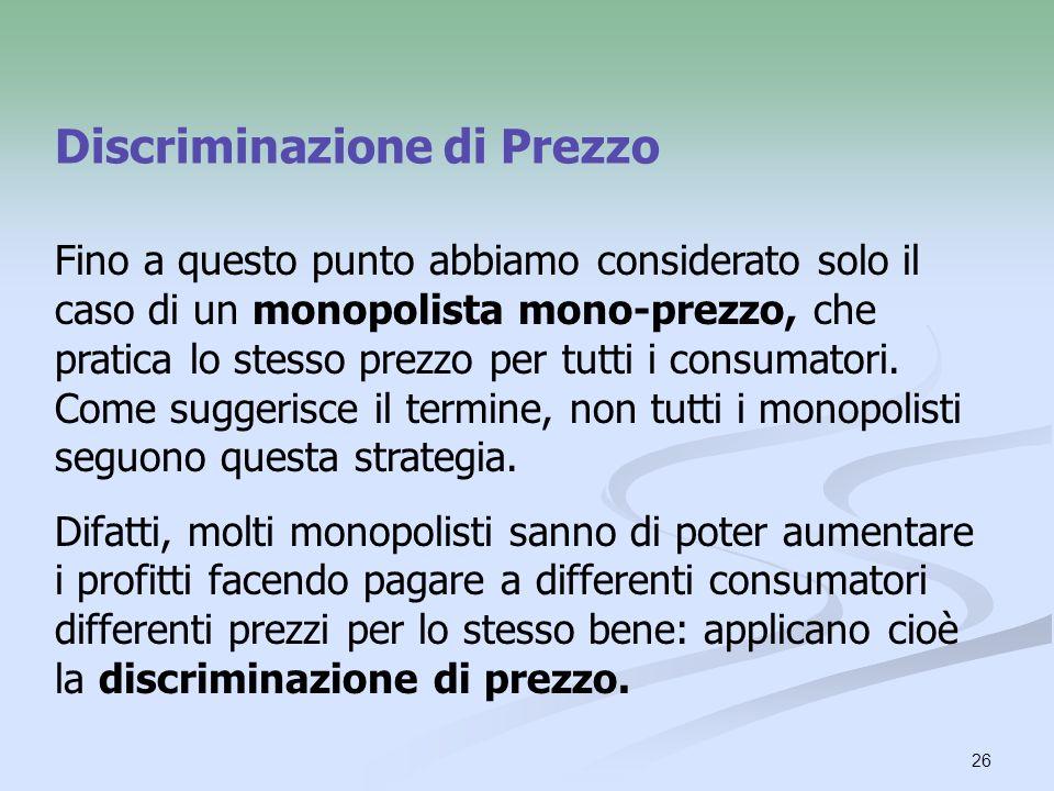 26 Discriminazione di Prezzo Fino a questo punto abbiamo considerato solo il caso di un monopolista mono-prezzo, che pratica lo stesso prezzo per tutt