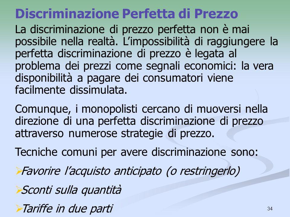 34 Discriminazione Perfetta di Prezzo La discriminazione di prezzo perfetta non è mai possibile nella realtà. Limpossibilità di raggiungere la perfett