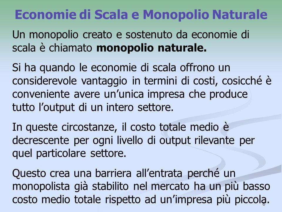 8 Economie di Scala e Monopolio Naturale Un monopolio creato e sostenuto da economie di scala è chiamato monopolio naturale. Si ha quando le economie