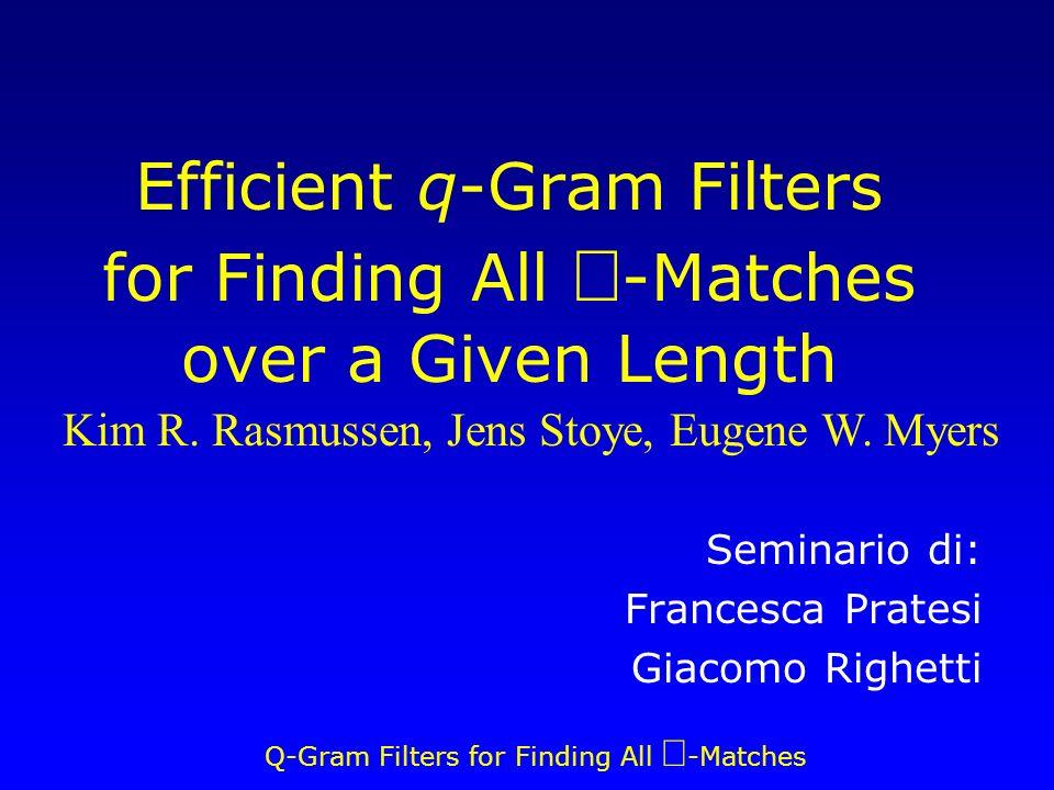 Q-Gram Filters for Finding All -Matches Lemma 1 Siano α e β sottostringhe di A e B tali che  β =n 0 e dist δ (α,β) e e = n 0 τ = f(n 0,q,e) = (n 0 +1) – q(e+1) Esiste un parallelogramma n 0 · e tale che: contiene almeno τ q-hit β è la proiezione di B la proiezione di A è contenuta in α