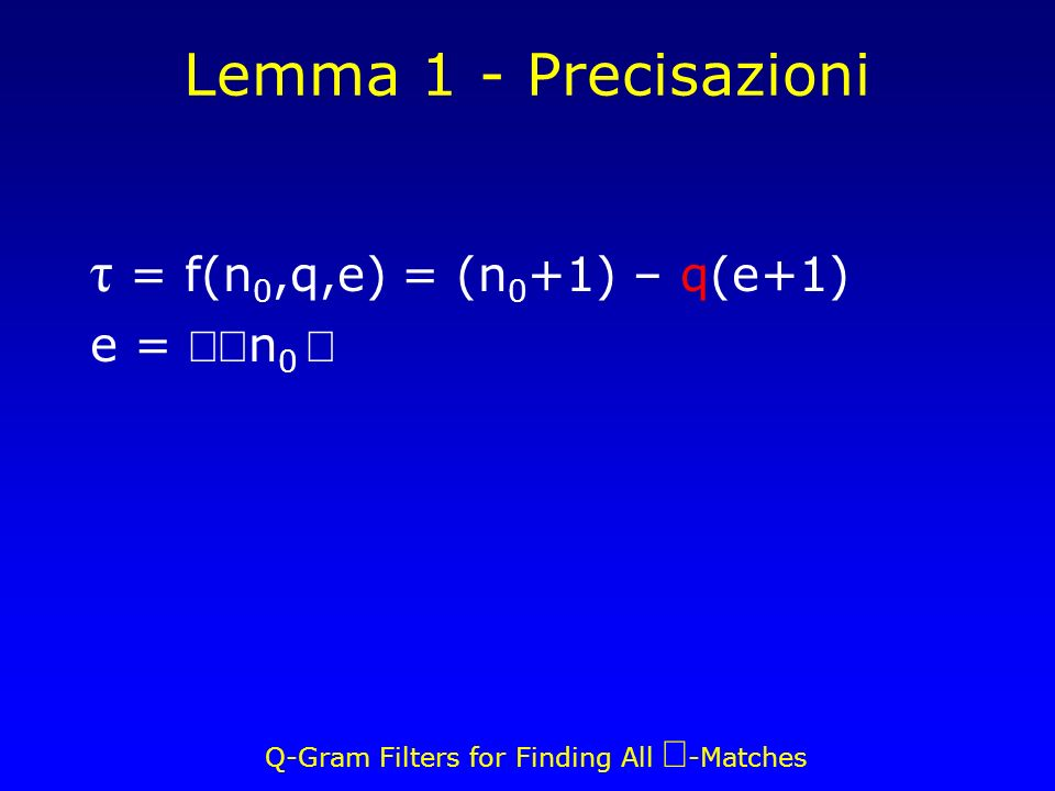 Q-Gram Filters for Finding All -Matches Lemma 1 - Precisazioni τ = f(n 0,q,e) = (n 0 +1) – q(e+1) e = n 0