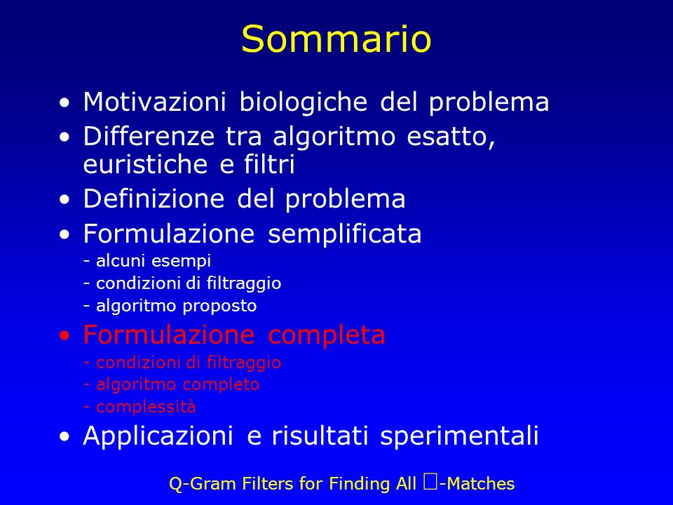 Q-Gram Filters for Finding All -Matches Sommario Motivazioni biologiche del problema Differenze tra algoritmo esatto, euristiche e filtri Definizione del problema Formulazione semplificata - alcuni esempi - condizioni di filtraggio - algoritmo proposto Formulazione completa - condizioni di filtraggio - algoritmo completo - complessità Applicazioni e risultati sperimentali