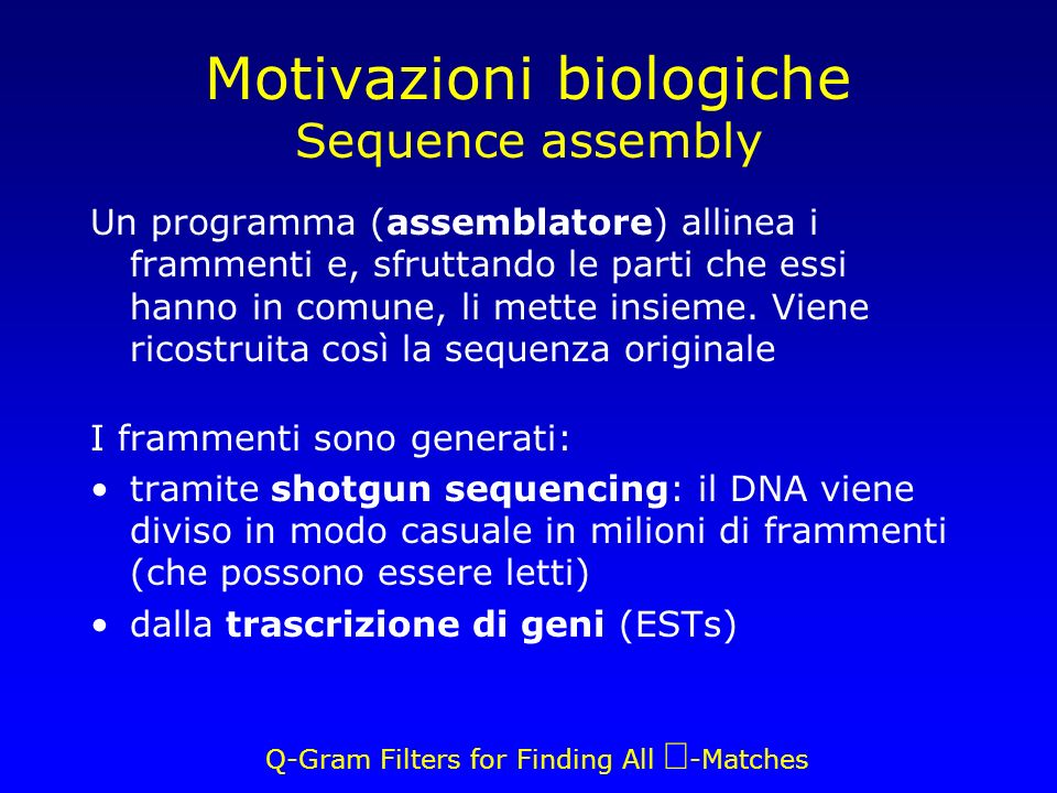 Q-Gram Filters for Finding All -Matches Motivazioni biologiche Sequence assembly Un programma (assemblatore) allinea i frammenti e, sfruttando le parti che essi hanno in comune, li mette insieme.