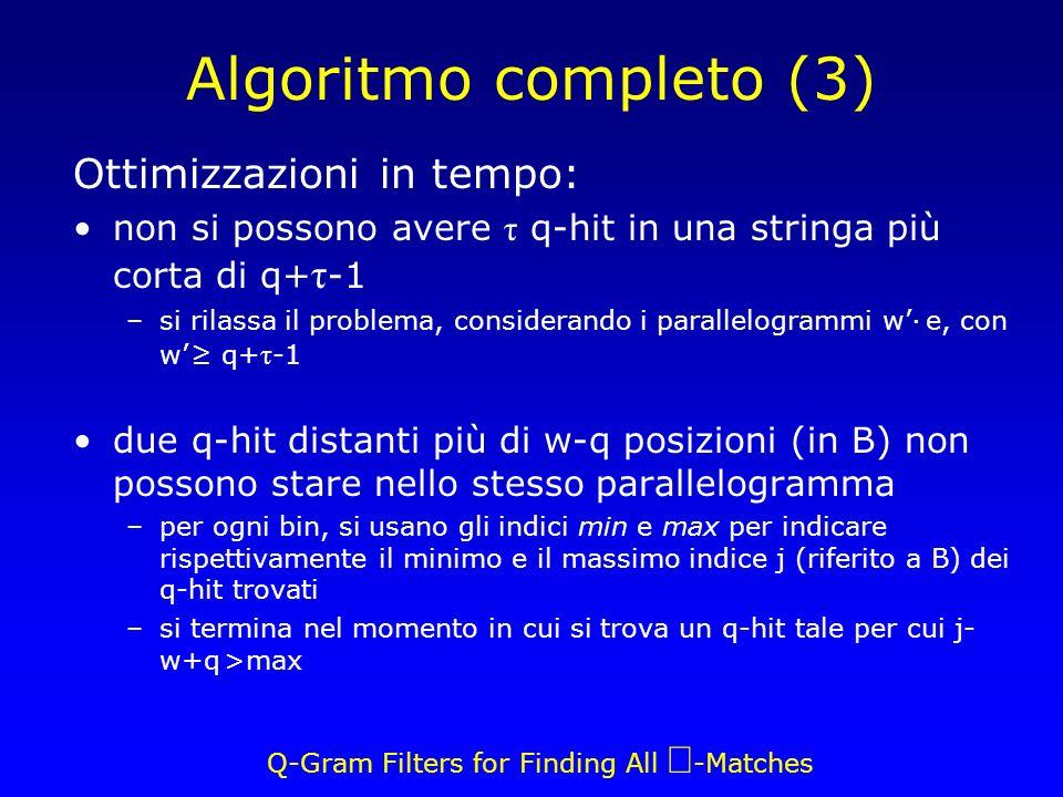 Q-Gram Filters for Finding All -Matches Algoritmo completo (3) Ottimizzazioni in tempo: non si possono avere τ q-hit in una stringa più corta di q+ τ -1 –si rilassa il problema, considerando i parallelogrammi w· e, con w q+ τ -1 due q-hit distanti più di w-q posizioni (in B) non possono stare nello stesso parallelogramma –per ogni bin, si usano gli indici min e max per indicare rispettivamente il minimo e il massimo indice j (riferito a B) dei q-hit trovati –si termina nel momento in cui si trova un q-hit tale per cui j- w+q >max