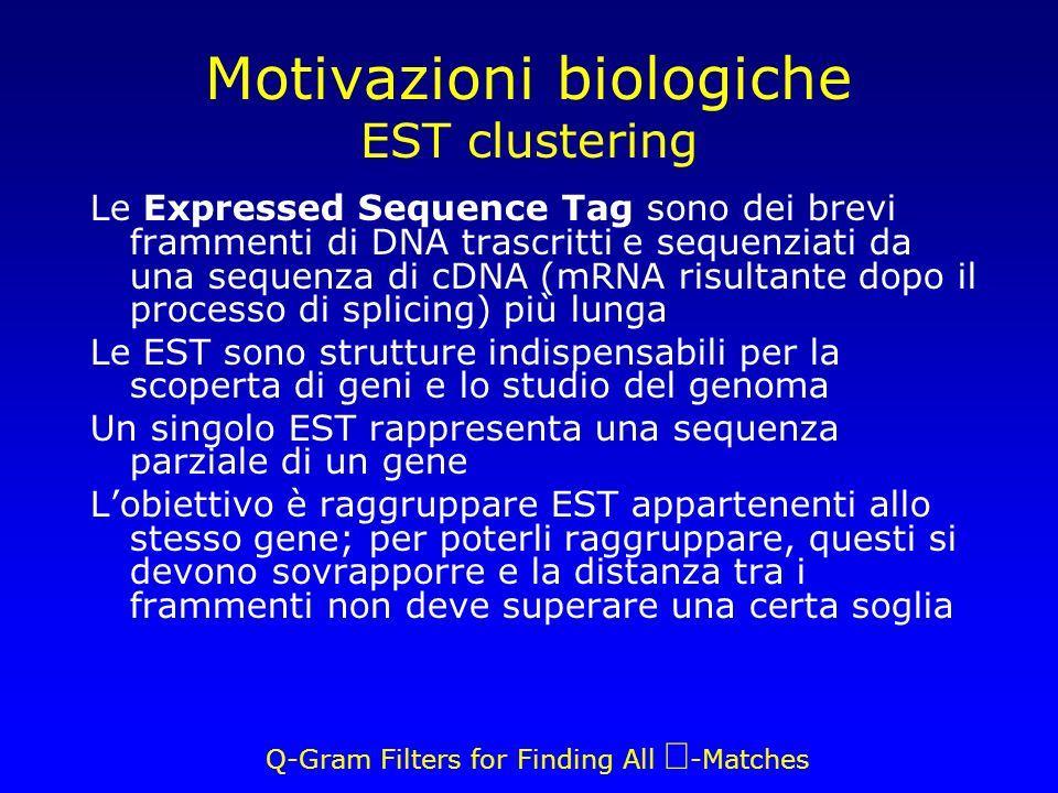 Q-Gram Filters for Finding All -Matches Le Expressed Sequence Tag sono dei brevi frammenti di DNA trascritti e sequenziati da una sequenza di cDNA (mRNA risultante dopo il processo di splicing) più lunga Le EST sono strutture indispensabili per la scoperta di geni e lo studio del genoma Un singolo EST rappresenta una sequenza parziale di un gene Lobiettivo è raggruppare EST appartenenti allo stesso gene; per poterli raggruppare, questi si devono sovrapporre e la distanza tra i frammenti non deve superare una certa soglia Motivazioni biologiche EST clustering