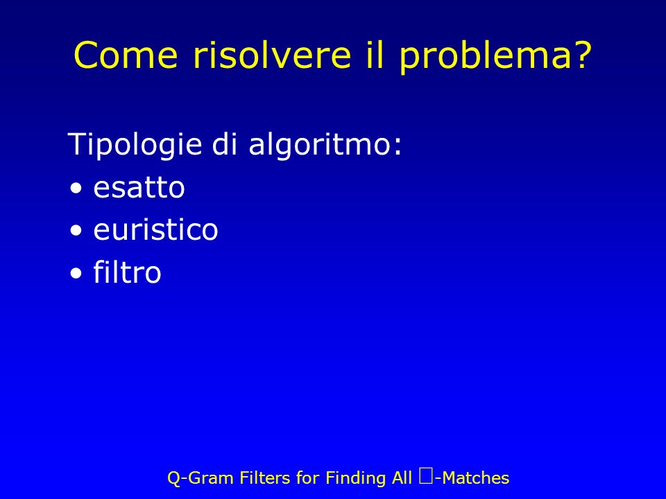 Q-Gram Filters for Finding All -Matches Come risolvere il problema? Tipologie di algoritmo: esatto euristico filtro