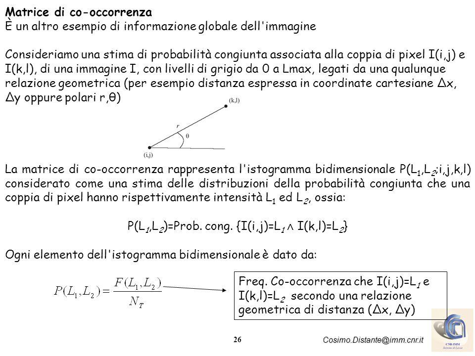 26 Cosimo.Distante@imm.cnr.it Matrice di co-occorrenza È un altro esempio di informazione globale dell immagine Consideriamo una stima di probabilità congiunta associata alla coppia di pixel I(i,j) e I(k,l), di una immagine I, con livelli di grigio da 0 a Lmax, legati da una qualunque relazione geometrica (per esempio distanza espressa in coordinate cartesiane Δx, Δy oppure polari r,θ) La matrice di co-occorrenza rappresenta l istogramma bidimensionale P(L 1,L 2 ;i,j,k,l) considerato come una stima delle distribuzioni della probabilità congiunta che una coppia di pixel hanno rispettivamente intensità L 1 ed L 2, ossia: P(L 1,L 2 )=Prob.